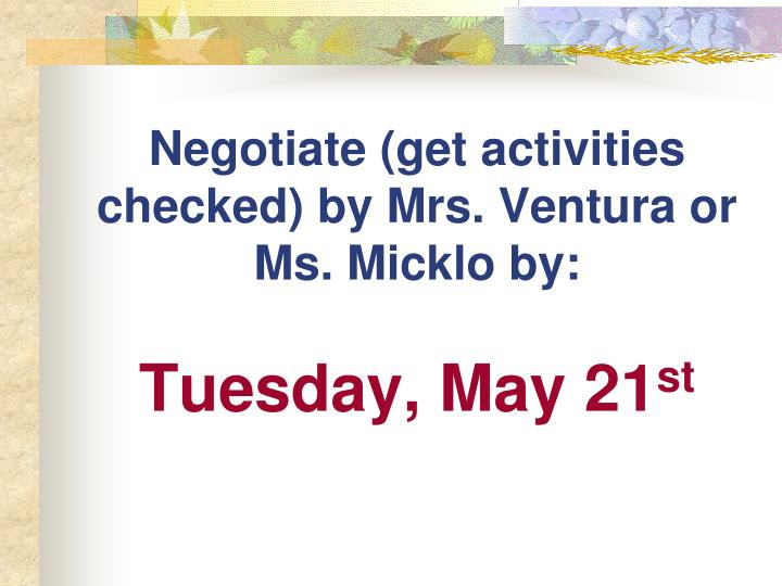 Negotiate (get activities checked) by Mrs. Ventura or Ms. Micklo by: