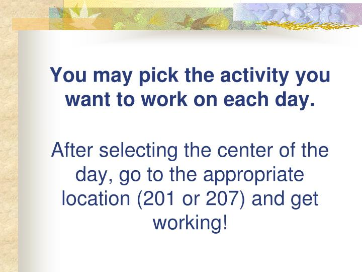 You may pick the activity you want to work on each day.