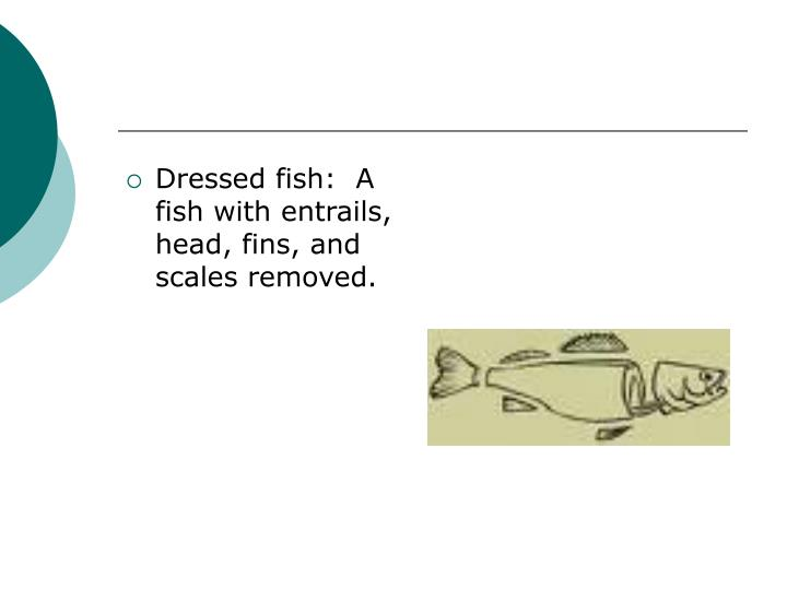 Dressed fish:  A fish with entrails, head, fins, and scales removed.