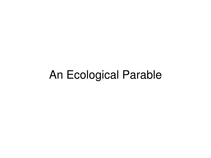 An Ecological Parable