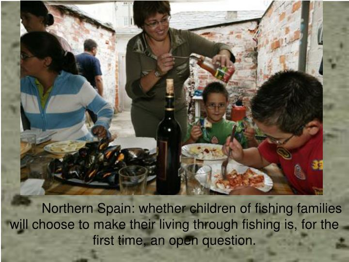 Northern Spain: whether children of fishing families will choose to make their living through fishing is, for the first time, an open question.
