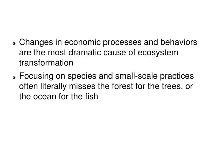 Changes in economic processes and behaviors are the most dramatic cause of ecosystem transformation