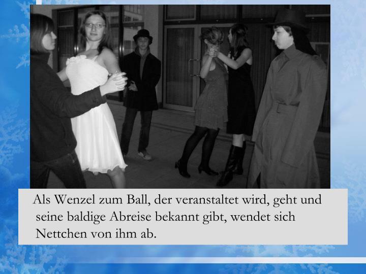 Als Wenzel zum Ball, der veranstaltet wird, geht und seine baldige Abreise bekannt gibt, wendet sich Nettchen von ihm ab.