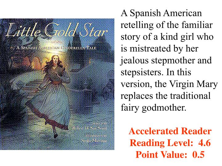 A Spanish American retelling of the familiar story of a kind girl who is mistreated by her jealous stepmother and stepsisters. In this version, the Virgin Mary replaces the traditional fairy godmother.