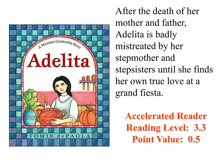 After the death of her mother and father, Adelita is badly mistreated by her stepmother and stepsisters until she finds her own true love at a grand fiesta.
