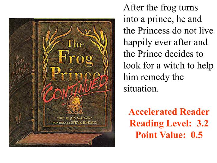After the frog turns into a prince, he and the Princess do not live happily ever after and the Prince decides to look for a witch to help him remedy the situation.