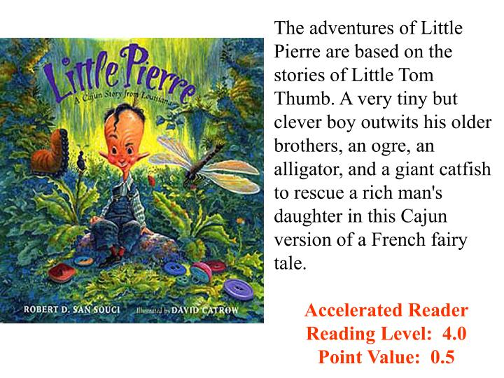 The adventures of Little Pierre are based on the stories of Little Tom Thumb. A very tiny but clever boy outwits his older brothers, an ogre, an alligator, and a giant catfish to rescue a rich man's daughter in this Cajun version of a French fairy tale.