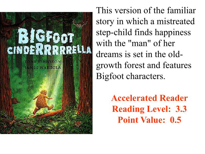 "This version of the familiar story in which a mistreated step-child finds happiness with the ""man"" of her dreams is set in the old-growth forest and features Bigfoot characters."
