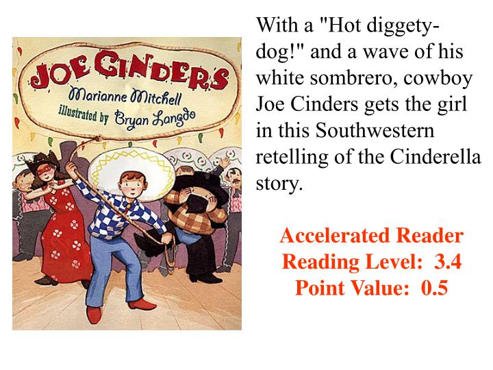 "With a ""Hot diggety-dog!"" and a wave of his white sombrero, cowboy Joe Cinders gets the girl in this Southwestern retelling of the Cinderella story."