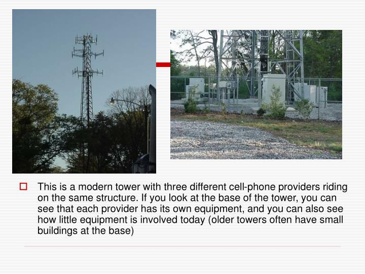 This is a modern tower with three different cell-phone providers riding on the same structure. If you look at the base of the tower, you can see that each provider has its own equipment, and you can also see how little equipment is involved today (older towers often have small buildings at the base)