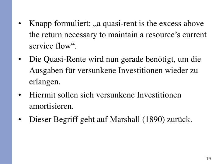 "Knapp formuliert: ""a quasi-rent is the excess above the return necessary to maintain a resource's current service flow""."