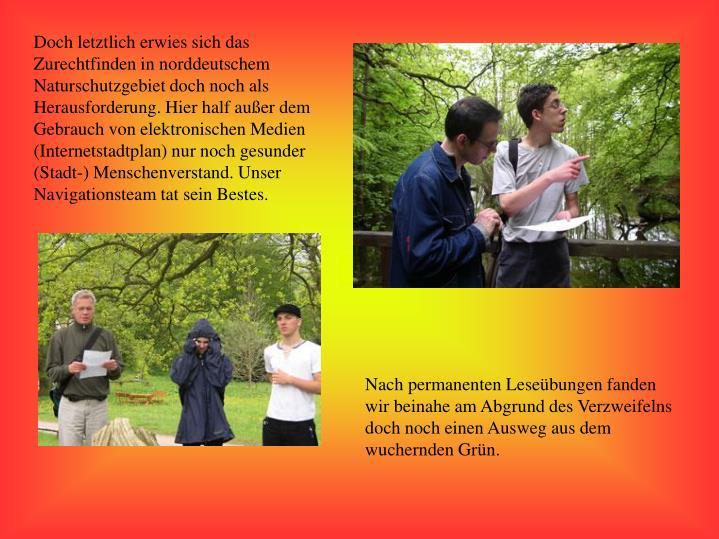 Doch letztlich erwies sich das Zurechtfinden in norddeutschem Naturschutzgebiet doch noch als Herausforderung. Hier half außer dem Gebrauch von elektronischen Medien (Internetstadtplan) nur noch gesunder (Stadt-) Menschenverstand. Unser Navigationsteam tat sein Bestes.