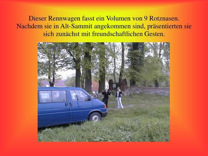 Dieser Rennwagen fasst ein Volumen von 9 Rotznasen. Nachdem sie in Alt-Sammit angekommen sind, präsentierten sie sich zunächst mit freundschaftlichen Gesten.