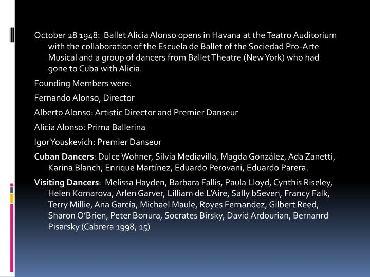 October 28 1948:  Ballet Alicia Alonso opens in Havana at the Teatro Auditorium with the collaboration of the Escuela de Ballet of the Sociedad Pro-Arte Musical and a group of dancers from Ballet Theatre (New York) who had gone to Cuba with Alicia.