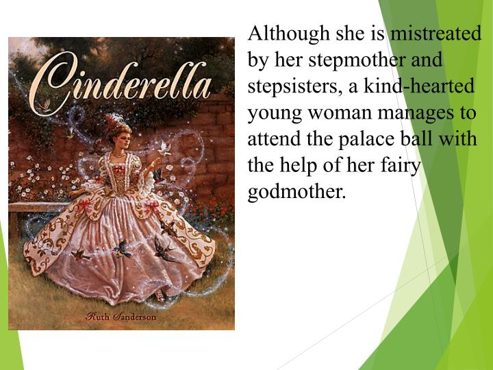 Although she is mistreated by her stepmother and stepsisters, a kind-hearted young woman manages to attend the palace ball with the help of her fairy godmother.