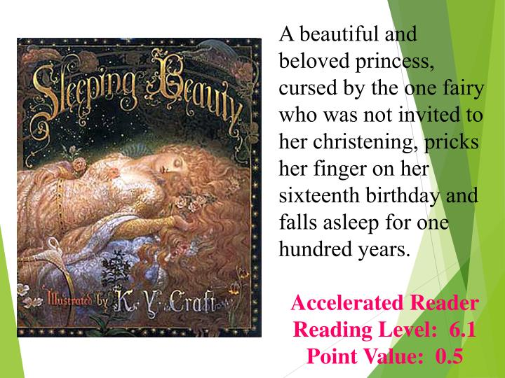 A beautiful and beloved princess, cursed by the one fairy who was not invited to her christening, pricks her finger on her sixteenth birthday and falls asleep for one hundred years.