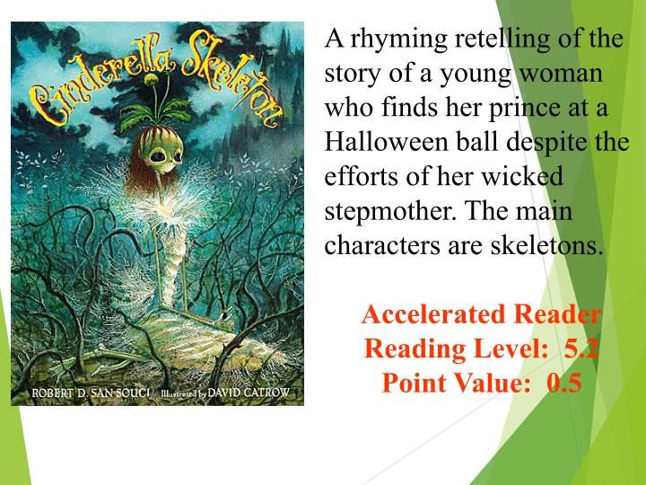 A rhyming retelling of the story of a young woman who finds her prince at a Halloween ball despite the efforts of her wicked stepmother. The main characters are skeletons.