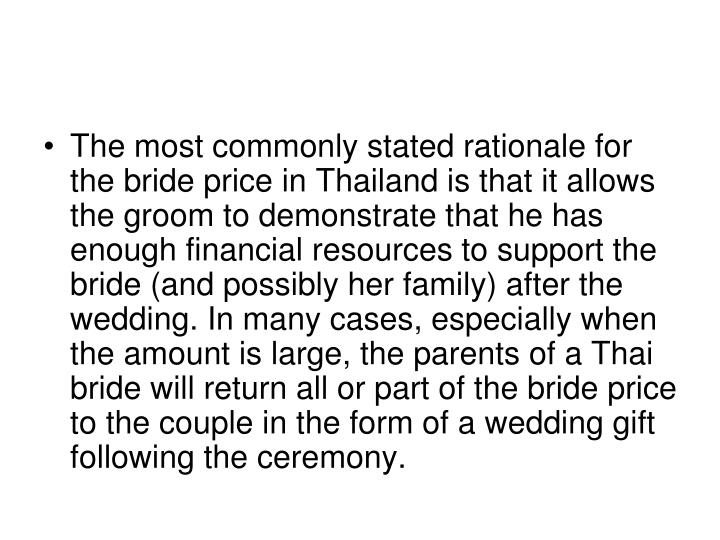 The most commonly stated rationale for the bride price in Thailand is that it allows the groom to demonstrate that he has enough financial resources to support the bride (and possibly her family) after the wedding. In many cases, especially when the amount is large, the parents of a Thai bride will return all or part of the bride price to the couple in the form of a wedding gift following the ceremony.