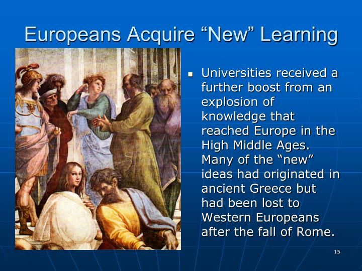 """Universities received a further boost from an explosion of knowledge that reached Europe in the High Middle Ages. Many of the """"new"""" ideas had originated in ancient Greece but had been lost to Western Europeans after the fall of Rome."""