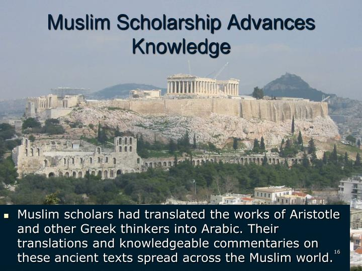 Muslim scholars had translated the works of Aristotle and other Greek thinkers into Arabic. Their translations and knowledgeable commentaries on these ancient texts spread across the Muslim world.