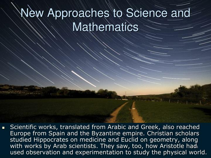 Scientific works, translated from Arabic and Greek, also reached Europe from Spain and the Byzantine empire. Christian scholars studied Hippocrates on medicine and Euclid on geometry, along with works by Arab scientists. They saw, too, how Aristotle had used observation and experimentation to study the physical world.