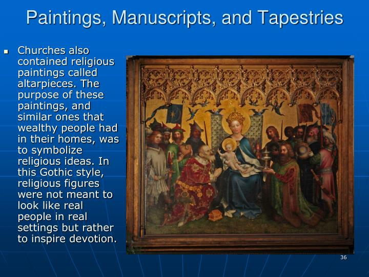 Churches also contained religious paintings called altarpieces. The purpose of these paintings, and similar ones that wealthy people had in their homes, was to symbolize religious ideas. In this Gothic style, religious figures were not meant to look like real people in real settings but rather to inspire devotion.