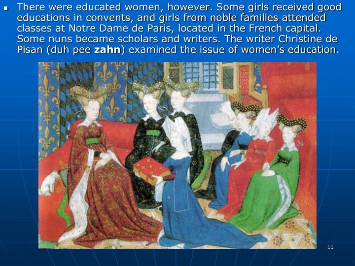 There were educated women, however. Some girls received good educations in convents, and girls from noble families attended classes at Notre Dame de Paris, located in the French capital. Some nuns became scholars and writers. The writer Christine de