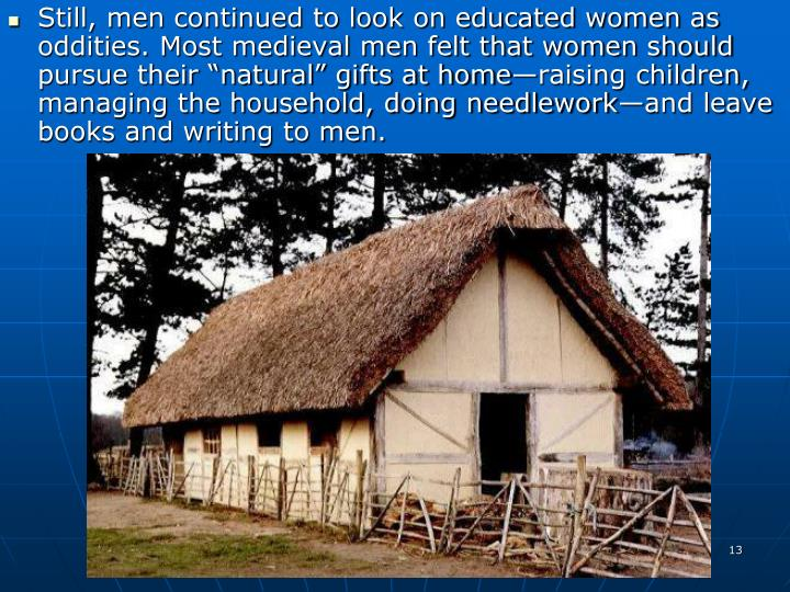 """Still, men continued to look on educated women as oddities. Most medieval men felt that women should pursue their """"natural"""" gifts at home—raising children, managing the household, doing needlework—and leave books and writing to men."""