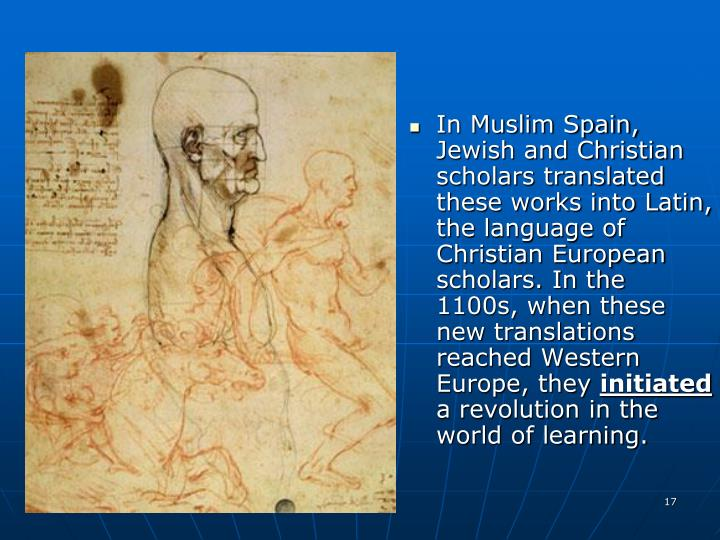 In Muslim Spain, Jewish and Christian scholars translated these works into Latin, the language of Christian European scholars. In the 1100s, when these new translations reached Western Europe, they