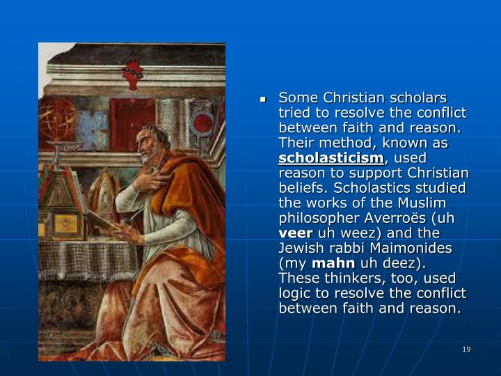 Some Christian scholars tried to resolve the conflict between faith and reason. Their method, known as