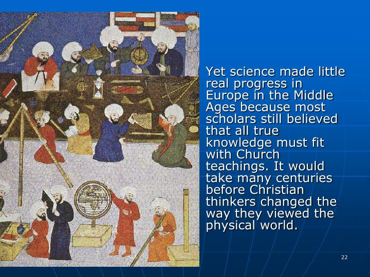 Yet science made little real progress in Europe in the Middle Ages because most scholars still believed that all true knowledge must fit with Church teachings. It would take many centuries before Christian thinkers changed the way they viewed the physical world.