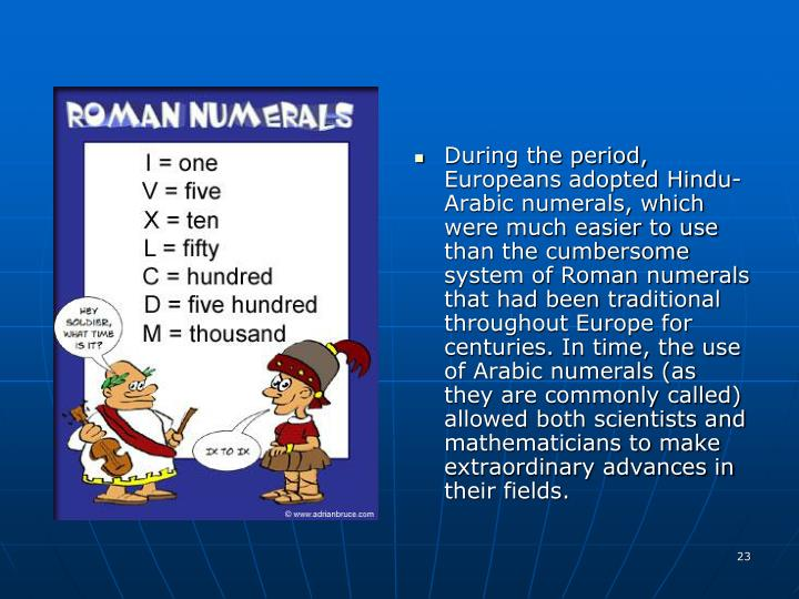 During the period, Europeans adopted Hindu-Arabic numerals, which were much easier to use than the cumbersome system of Roman numerals that had been traditional throughout Europe for centuries. In time, the use of Arabic numerals (as they are commonly called) allowed both scientists and mathematicians to make extraordinary advances in their fields.