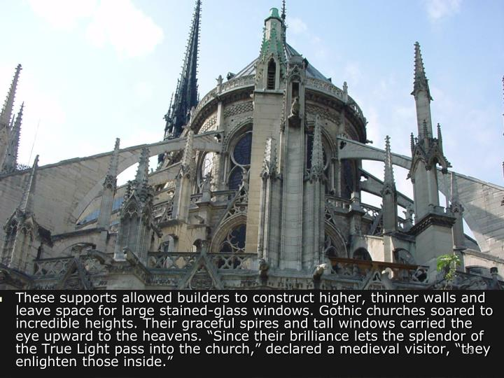 """These supports allowed builders to construct higher, thinner walls and leave space for large stained-glass windows. Gothic churches soared to incredible heights. Their graceful spires and tall windows carried the eye upward to the heavens. """"Since their brilliance lets the splendor of the True Light pass into the church,"""" declared a medieval visitor, """"they enlighten those inside."""""""
