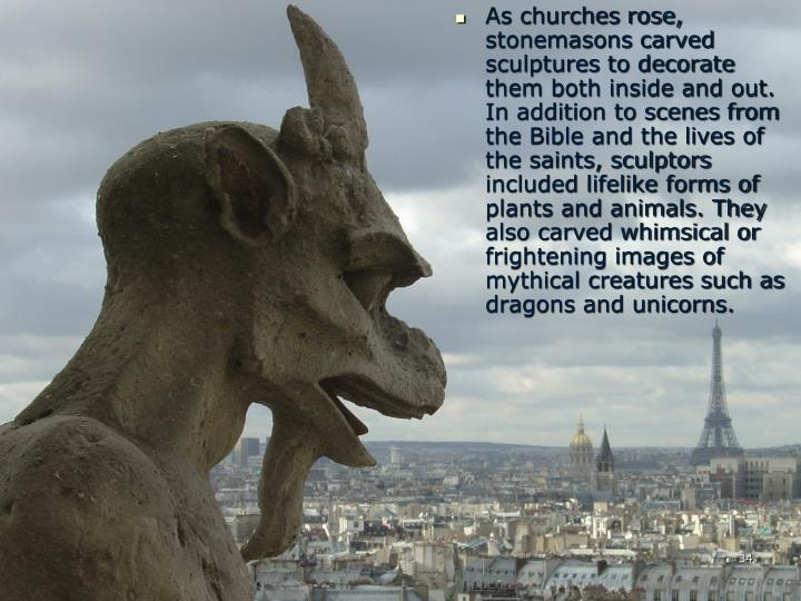 As churches rose, stonemasons carved sculptures to decorate them both inside and out. In addition to scenes from the Bible and the lives of the saints, sculptors included lifelike forms of plants and animals. They also carved whimsical or frightening images of mythical creatures such as dragons and unicorns.