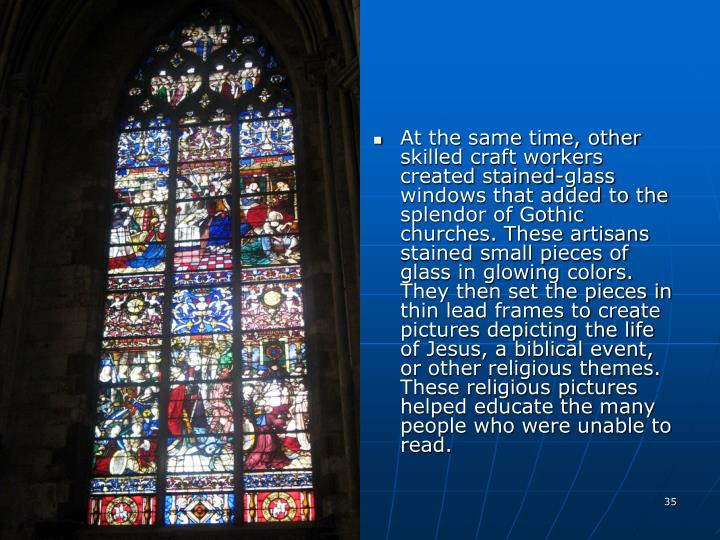 At the same time, other skilled craft workers created stained-glass windows that added to the splendor of Gothic churches. These artisans stained small pieces of glass in glowing colors. They then set the pieces in thin lead frames to create pictures depicting the life of Jesus, a biblical event, or other religious themes. These religious pictures helped educate the many people who were unable to read.