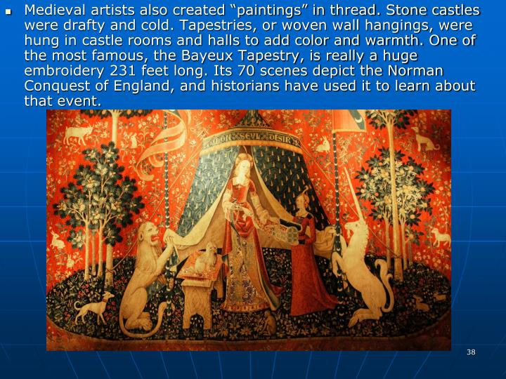 """Medieval artists also created """"paintings"""" in thread. Stone castles were drafty and cold. Tapestries, or woven wall hangings, were hung in castle rooms and halls to add color and warmth. One of the most famous, the Bayeux Tapestry, is really a huge embroidery 231 feet long. Its 70 scenes depict the Norman Conquest of England, and historians have used it to learn about that event."""