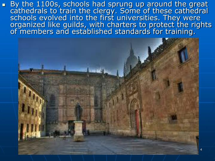 By the 1100s, schools had sprung up around the great cathedrals to train the clergy. Some of these cathedral schools evolved into the first universities. They were organized like guilds, with charters to protect the rights of members and established standards for training.