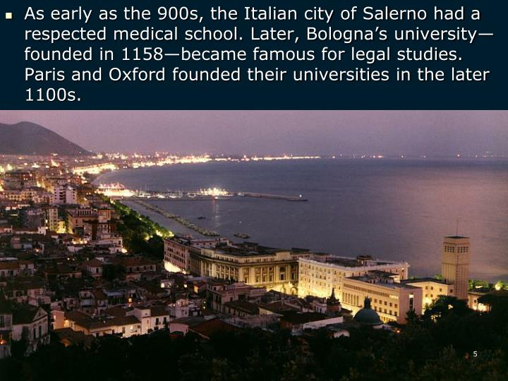 As early as the 900s, the Italian city of Salerno had a respected medical school. Later, Bologna's university—founded in 1158—became famous for legal studies. Paris and Oxford founded their universities in the later 1100s.