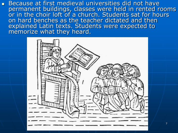 Because at first medieval universities did not have permanent buildings, classes were held in rented rooms or in the choir loft of a church. Students sat for hours on hard benches as the teacher dictated and then explained Latin texts. Students were expected to memorize what they heard.