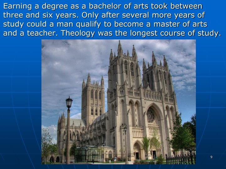 Earning a degree as a bachelor of arts took between three and six years. Only after several more years of study could a man qualify to become a master of arts and a teacher. Theology was the longest course of study.