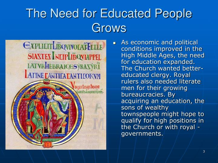 As economic and political conditions improved in the High Middle Ages, the need for education expanded. The Church wanted better-educated clergy. Royal rulers also needed literate men for their growing bureaucracies. By acquiring an education, the sons of wealthy townspeople might hope to qualify for high positions in the Church or with royal governments.