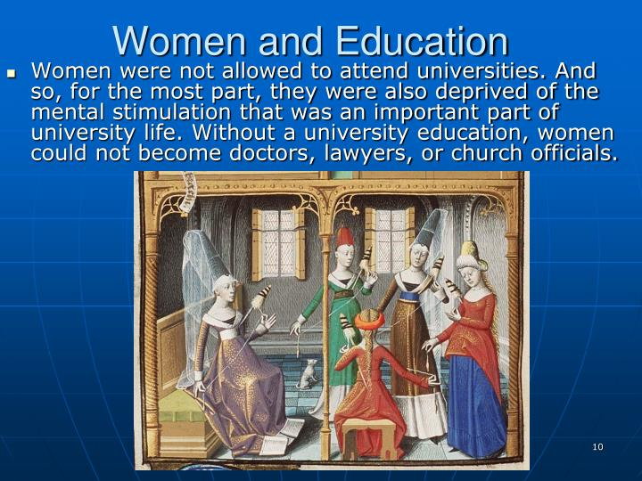 Women were not allowed to attend universities. And so, for the most part, they were also deprived of the mental stimulation that was an important part of university life. Without a university education, women could not become doctors, lawyers, or church officials.