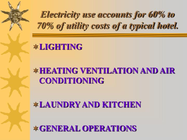 Electricity use accounts for 60% to 70% of utility costs of a typical hotel.