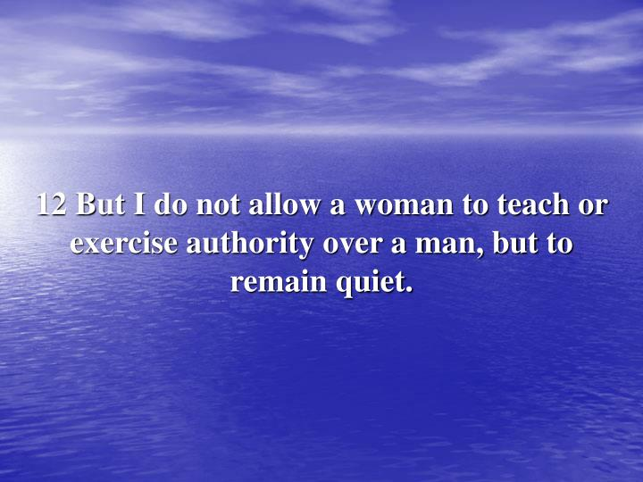12 But I do not allow a woman to teach or exercise authority over a man, but to remain quiet.