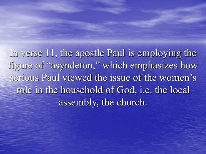 "In verse 11, the apostle Paul is employing the figure of ""asyndeton,"" which emphasizes how serious Paul viewed the issue of the women's role in the household of God, i.e. the local assembly, the church."
