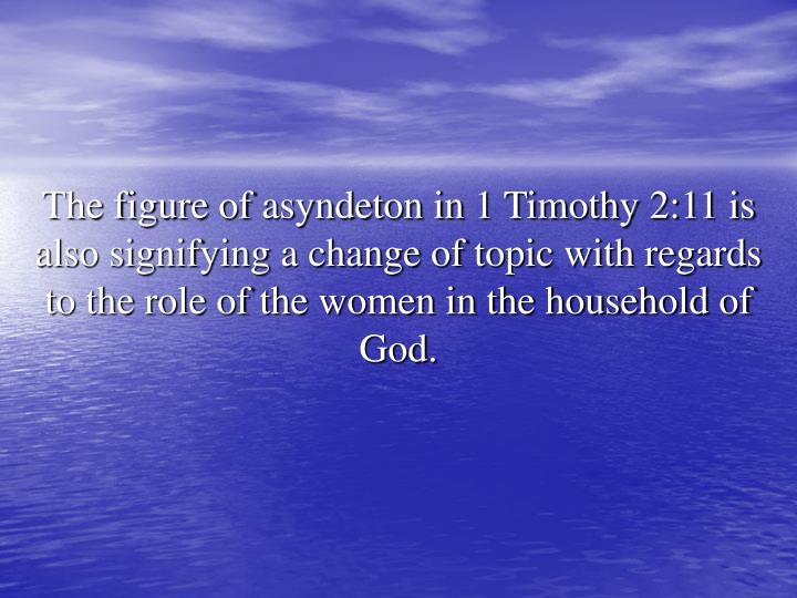The figure of asyndeton in 1 Timothy 2:11 is also signifying a change of topic with regards to the role of the women in the household of God.