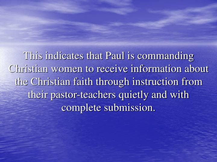 This indicates that Paul is commanding Christian women to receive information about the Christian faith through instruction from their pastor-teachers quietly and with complete submission.