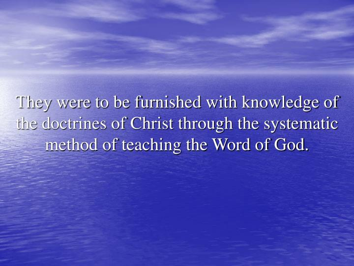 They were to be furnished with knowledge of the doctrines of Christ through the systematic method of teaching the Word of God.