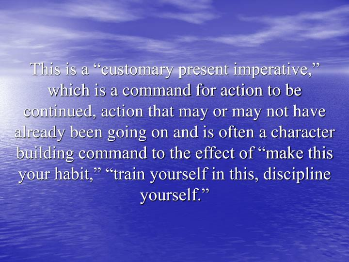 "This is a ""customary present imperative,"" which is a command for action to be continued, action that may or may not have already been going on and is often a character building command to the effect of ""make this your habit,"" ""train yourself in this, discipline yourself."""