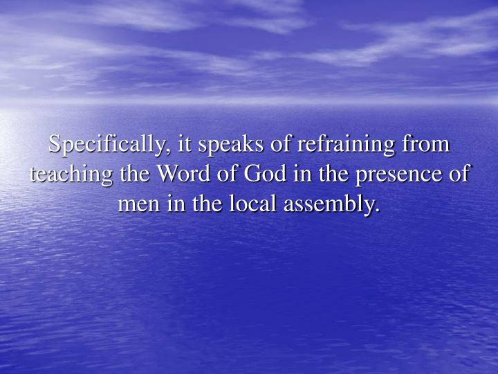 Specifically, it speaks of refraining from teaching the Word of God in the presence of men in the local assembly.